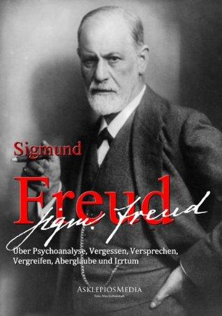 Siegmund Freud: Über Psychoanalyse, Vergessen, Versprechen, Vergreifen, Aberglaube und Irrtum