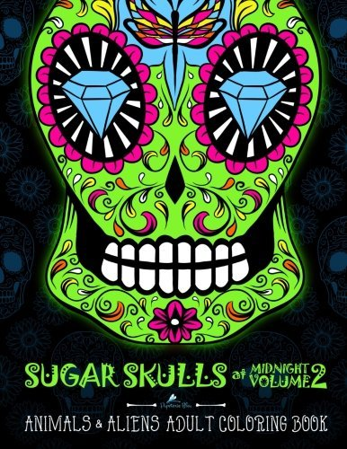 Sugar Skulls At Midnight Volume 2: Animals & Aliens Adult Coloring Book: Unique Gifts For Men & Unique Gifts For Women & Adult Coloring Books Animals ... Mandalas & Cute Coloring & Creative Coloring)