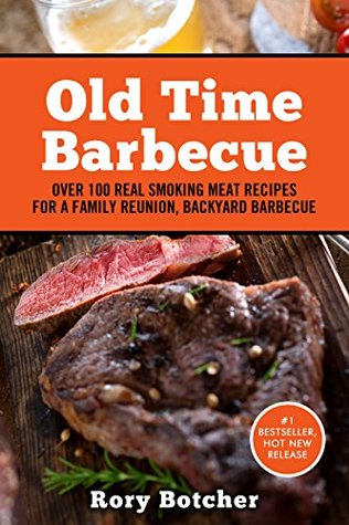 Old Time Barbecue: Over 100 Real Smoking Meat Recipes For a Family Reunion, Backyard Barbecue