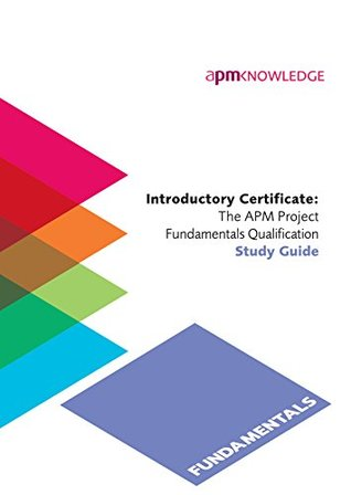 Introductory Certificate: The APM Project Fundamentals Qualification Study Guide
