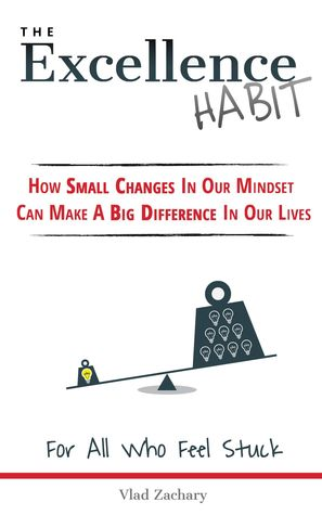 The Excellence Habit: How Small Changes In Our Mindset Can Make A Big Difference In Our Lives