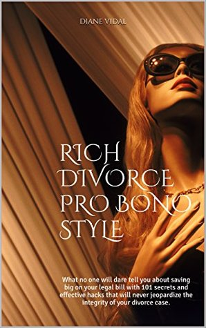 RICH DIVORCE PRO BONO STYLE: What no one will dare tell you about saving big on your legal bill with 101 secrets and effective hacks that will never jeopardize the integrity of your divorce case.