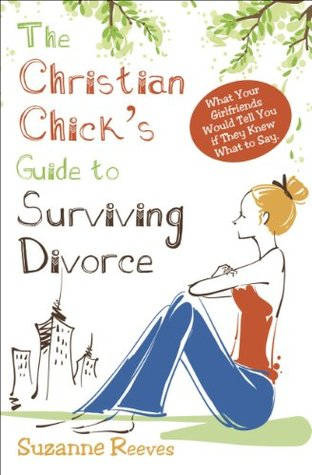 Christian Chick's Guide to Surviving Divorce: What Your Girlfriends Would Tell You If They Knew What To Say