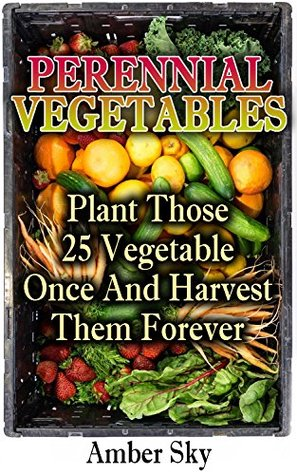 Perennial Vegetables: Plant Those 25 Vegetables Once and Harvest Them Forever: (Home Garden, Gardening)