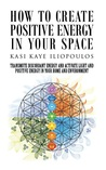 How to Create Positive Energy in Your Space: Transmute Discordant Energy and Activate Light and Positive Energy in Your Home and Environment