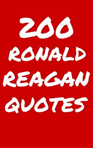 200 Ronald Reagan Quotes: Interesting, Honest And Funny Quotes By The Quotable American President Ronald Reagan