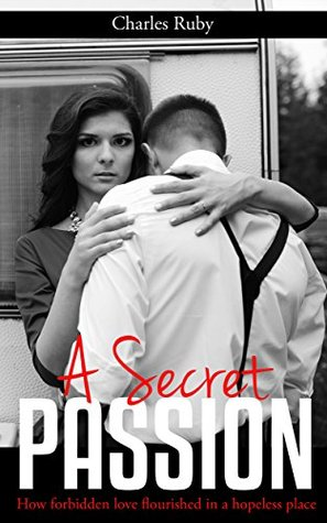 A Secret Passion: How forbidden love flourished in a hopeless place.