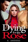 Dying for the Rose by A. Anders