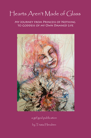 Hearts Aren't Made of Glass: My Journey from Princess of Nothing to Goddess of my Own Damned Life