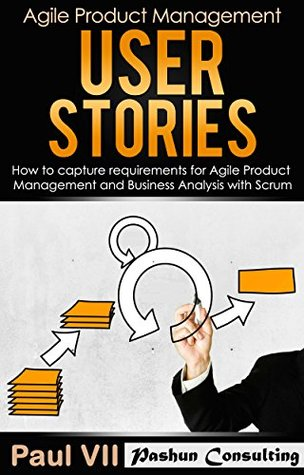 agile-product-management-user-stories-how-to-capture-and-manage-requirements-for-agile-product-management-and-business-analysis-with-scrum-scrum-development-agile-software-development