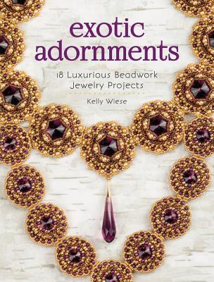 Exotic Adornments: 18 Luxurious Beadwork Jewelry Projects