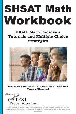 Shsat Math Workbook: Shsat Math Exercises, Tutorials and Multiple Choice Strategies