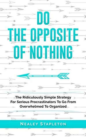 Do The Opposite Of Nothing: The Ridiculously Simple Strategy For Serious Procrastinators To Go From Overwhelmed To Organized