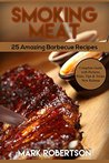 Smoking Meat: 25 Amazing Barbecue Recipes. Complete Smoker Guide For The Best BBQ: Unique Smoking Meat Recipe Book. (Smoked Meat Recipes, Smoked Meat Cookbook, Smoked Meat Guide)