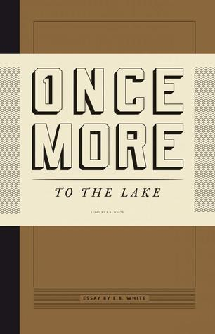 eb white once more to the lake essay It's remarkable what a good writer like eb white can do with such a seemingly dull subject as how i spent my summer vacation.