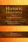 Historic Christianity and the Federal Vision: A Theological Analysis and Practical Evaluation