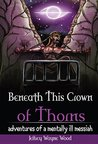 Beneath This Crown of Thorns: adventures of a mentally ill messiah