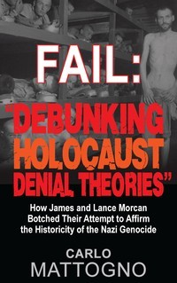 """Fail: """"Debunking Holocaust Denial Theories"""": How James and Lance Morcan botched their Attempt to Affirm the Historicity of the Nazi Genocide"""