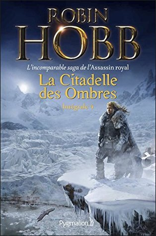 La Citadelle des Ombres - L'Intégrale 4 (Tomes 10 à 13) - L'incomparable saga de L'Assassin royal: Serments et Deuils - Le Dragon des glaces - L'Homme noir - Adieux et Retrouvailles (FANTASY)