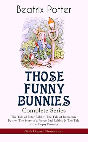 THOSE FUNNY BUNNIES - Complete Series: The Tale of Peter Rabbit, The Tale of Benjamin Bunny, The Story of a Fierce Bad Rabbit & The Tale of the Flopsy ... Book Classics Illustrated by Beatrix Potter