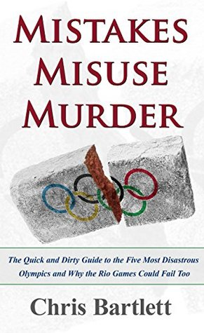 Mistakes Misuse Murder: The Quick and Dirty Guide to the Five Greatest Olympic Disasters and Why Rio Could Fail Too