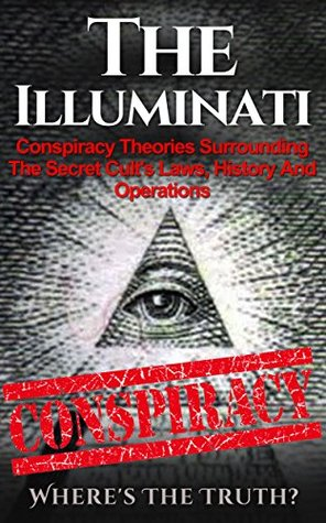 The Illuminati: Conspiracy Theories Surrounding The Secret Cult's Laws, History And Operations – Where's The Truth? (The Illuminati, Conspiracy Theories, Conspiracies, Secret Organizations Book 1)