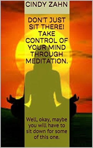 Don't just sit there! Take control of your mind through meditation.: Well, okay, maybe you will have to sit down for some of this one.