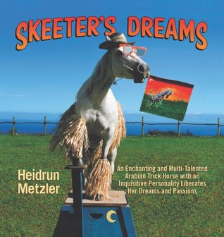 Skeeter's Dreams: An Arabian Horse Goes on a Quest to Find Her True Passion in Life Never Giving up Her Dreams