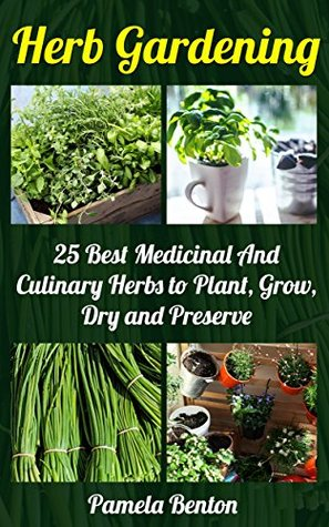 Herb Gardening: 25 Best Medicinal And Culinary Herbs to Plant, Grow, Dry and Preserve + 10 Bonus Herbs: (Gardening, Gardening Books, Herb Garden, Gardening ... Gardening, Garden Ideas, Indoor Gardening)