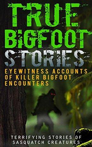 True Bigfoot Stories: Eyewitness Accounts Of Killer Bigfoot Encounters: Terrifying Stories Of Sasquatch Creatures (True Bigfoot Stories, True Bigfoot Horror, Conspiracy Theories, Conspiracies Book 1)