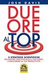 Due ore al top: 5 strategie scientifiche per gestire con efficacia il tuo tempo, e migliorare la tua produttività