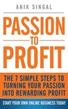 Passion to Profit: The 7 Simple Stepsto Turning Your Passion into Rewarding Profit