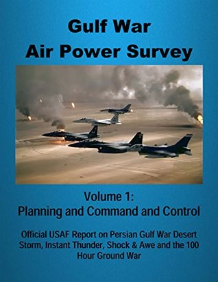Gulf War Air Power Survey - Volume 1: Planning and Command and Control: Official USAF Report on Persian Gulf War Desert Storm, Instant Thunder, Shock & Awe and the 100 Hour Ground War