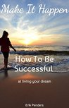 Make It Happen: How To Be Successful - At Living Your Dream (Follow your passion, living your dream, how to be successful, pursue your dream, live your calling, live your dream)