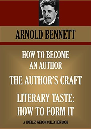 HOW TO BECOME AN AUTHOR; THE AUTHOR'S CRAFT; LITERARY TASTE: HOW TO FORM IT (Timeless Wisdom Collection Book 1180)