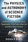 The Physics and Astronomy of Science Fiction: Understanding Interstellar Travel, Teleportation, Time Travel, Alien Life and Other Genre Fixtures