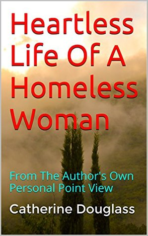 Heartless Life Of A Homeless Woman: From The Author's Own Personal Point View