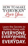 HOW TO MAKE EVERYBODY LOVE YOU: LEARN THE SECRETS OF GETTING ALONG WITH EVERYONE, EVERYWHERE AND EVERYDAY
