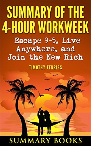 Summary Of The 4-Hour Workweek: Escape 9-5, Live Anywhere, and Join the New Rich by Timothy Ferriss