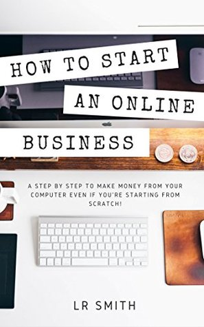 How to Start an Online Business: A Step by Step to Make Money from Your Computer Even If Your Starting from Scratch!