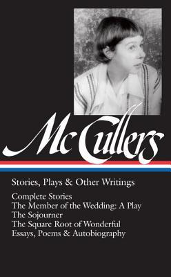Stories, Plays, & Other Writings: Complete Stories / The Member of the Wedding: A Play / The Sojourner / The Square Root of Wonderful / Essays, Poems & Autobiography