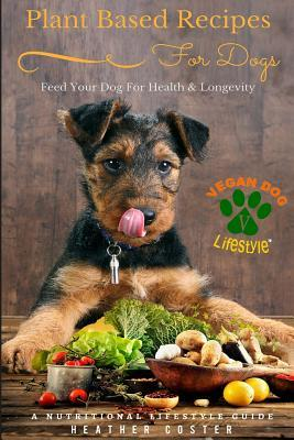 Plant Based Recipes for Dogs Nutritional Lifestyle Guide: Feed Your Dog for Health & Longevity