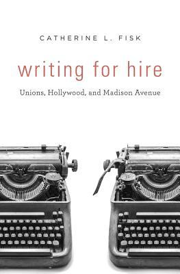 Writing for Hire: Unions, Hollywood, and Madison Avenue