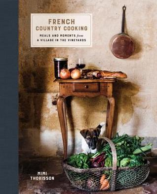 Ebook French Country Cooking: Meals and Moments from a Village in the Vineyards by Mimi Thorisson TXT!