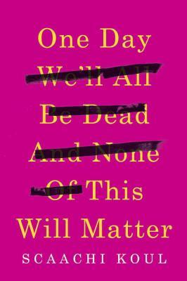 One Day We'll All Be Dead and None of This Will Matter by Scaachi Koul