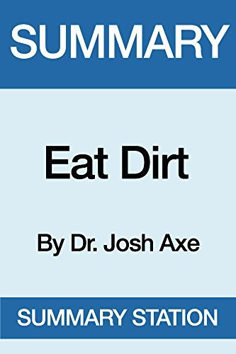 Summary Eat Dirt: by Dr. Josh Axe: Why Leaky Gut May Be the Root Cause of Your Health Problems and 5 Surprising Steps to Cure It