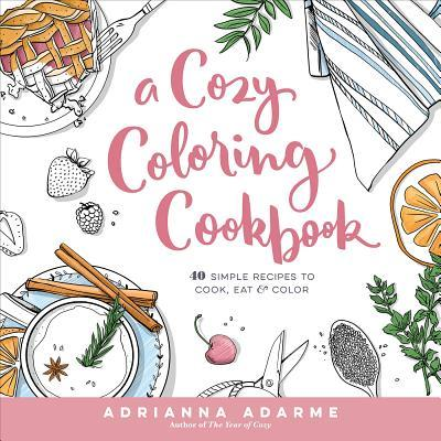 A Cozy Coloring Cookbook: 40 Simple Recipes to Cook, Eat  Color
