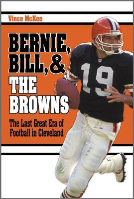 Bernie, Bill, and the Browns: The Last Great Era of Football in Cleveland