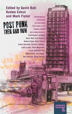 Post-Punk Then and Now por Gavin Butt, Kodwo Eshun, Mark Fisher, Tom Vague, Bruno Verner, Sue Clayton, Green Gartside, Dominic Johnson, Lydia Lunch, Eliete Mejorado, Laura Oldfield Ford, Agata Pyzik