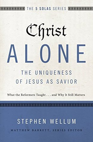 Christ Alone---The Uniqueness of Jesus as Savior: What the Reformers Taught...and Why It Still Matte
